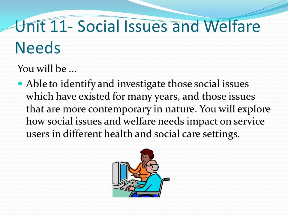 Unit 11- Social Issues and Welfare Needs You will be... Able to identify and investigate those social issues which have existed for many years, and th
