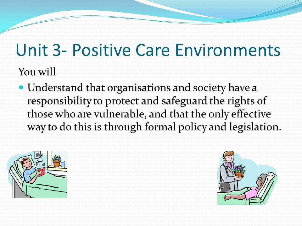Unit 3- Positive Care Environments You will Understand that organisations and society have a responsibility to protect and safeguard the rights of tho
