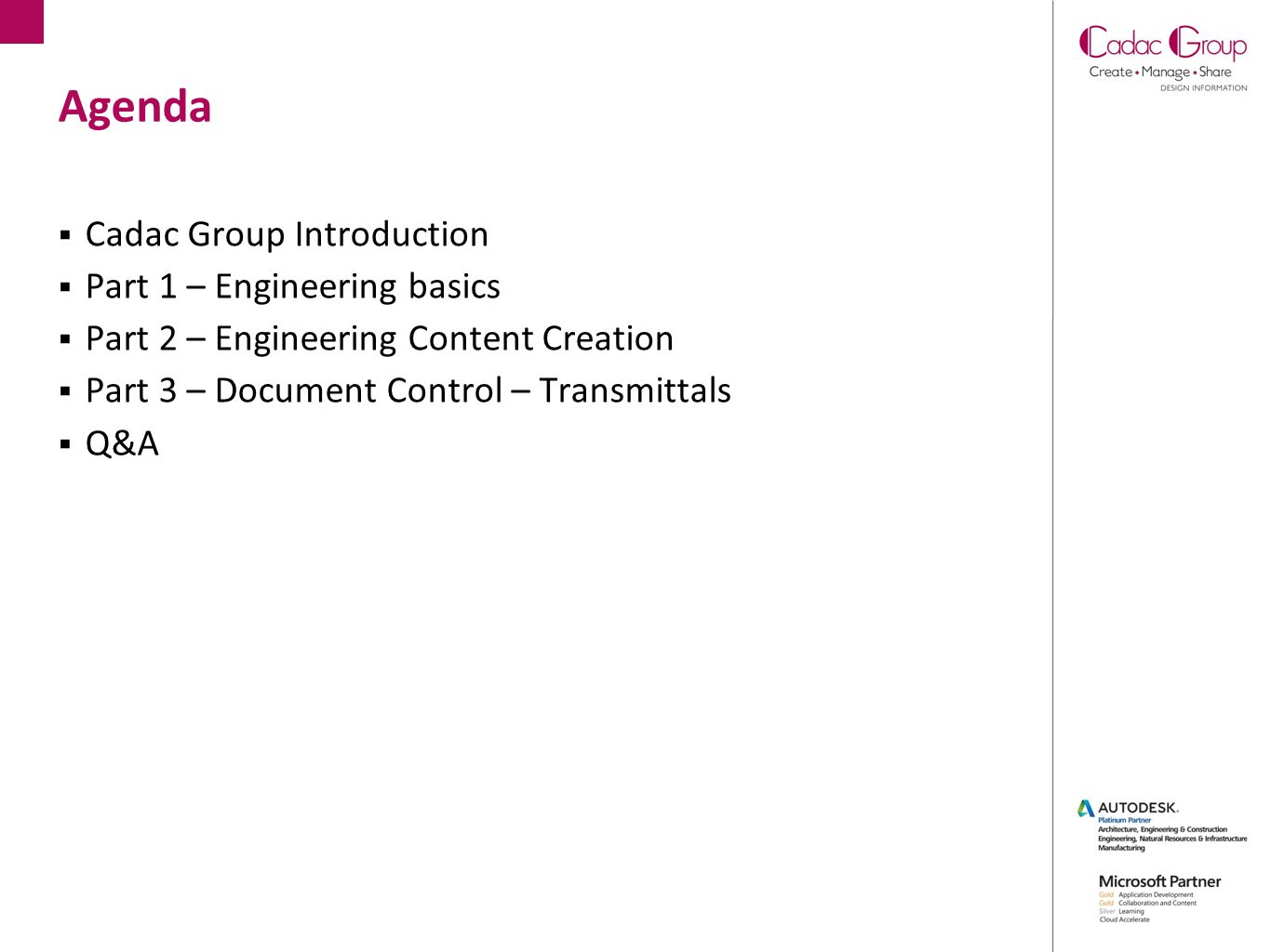 Agenda  Cadac Group Introduction  Part 1 – Engineering basics  Part 2 – Engineering Content Creation  Part 3 – Document Control – Transmittals  Q