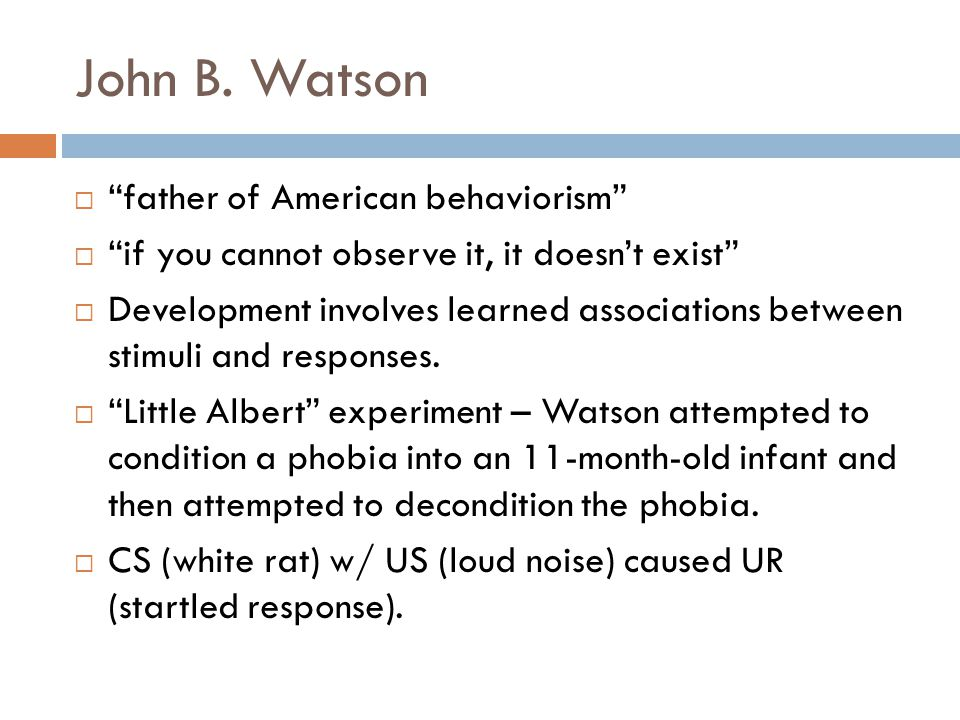 "John B. Watson  ""father of American behaviorism""  ""if you cannot observe it, it doesn't exist""  Development involves learned associations between s"