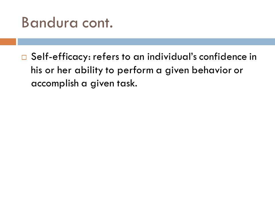 Bandura cont.  Self-efficacy: refers to an individual's confidence in his or her ability to perform a given behavior or accomplish a given task.