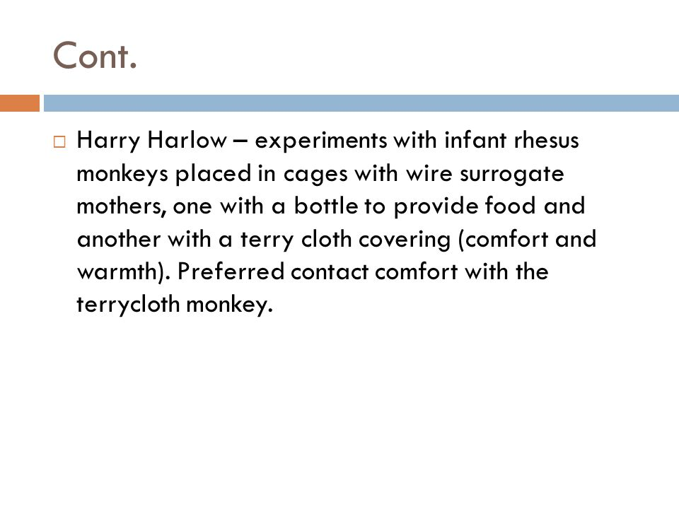 Cont.  Harry Harlow – experiments with infant rhesus monkeys placed in cages with wire surrogate mothers, one with a bottle to provide food and anoth