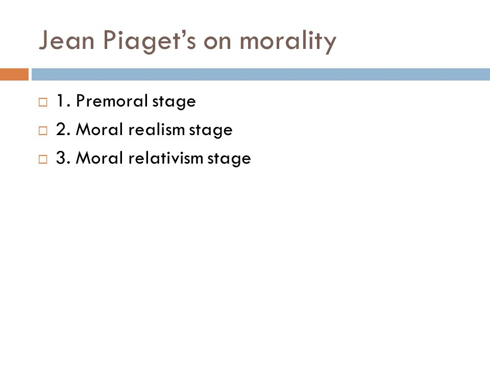 Jean Piaget's on morality  1. Premoral stage  2. Moral realism stage  3. Moral relativism stage