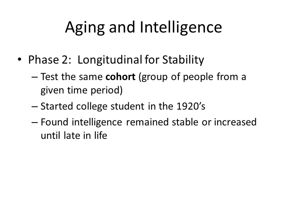 Aging and Intelligence Phase 2: Longitudinal for Stability – Test the same cohort (group of people from a given time period) – Started college student in the 1920's – Found intelligence remained stable or increased until late in life