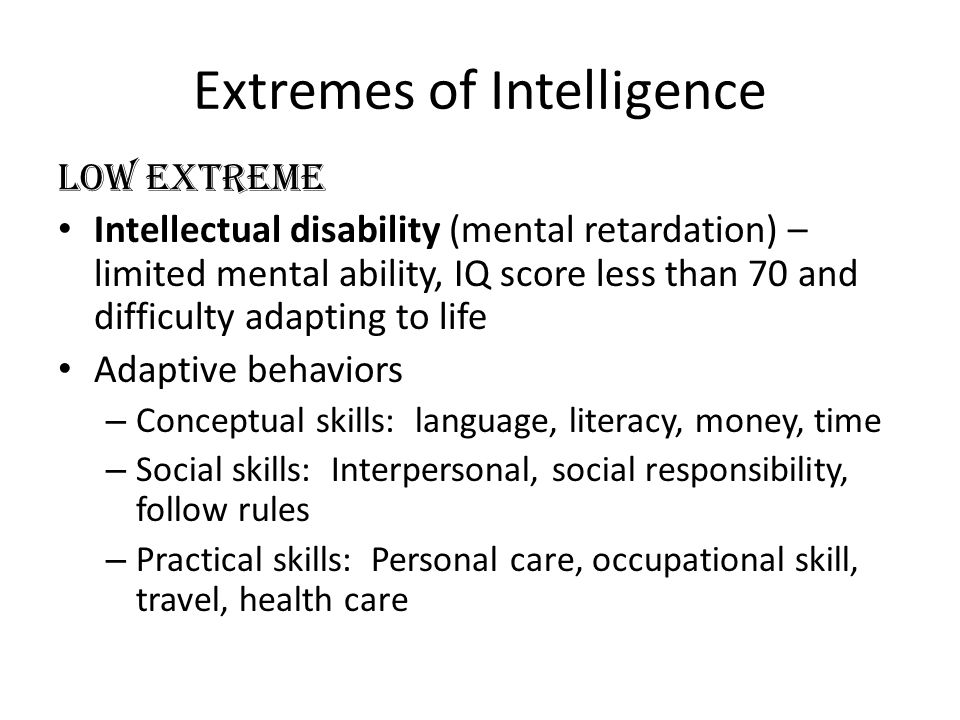 Extremes of Intelligence Low Extreme Intellectual disability (mental retardation) – limited mental ability, IQ score less than 70 and difficulty adapting to life Adaptive behaviors – Conceptual skills: language, literacy, money, time – Social skills: Interpersonal, social responsibility, follow rules – Practical skills: Personal care, occupational skill, travel, health care