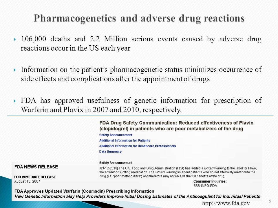  106,000 deaths and 2.2 Million serious events caused by adverse drug reactions occur in the US each year  Information on the patient's pharmacogenetic status minimizes occurrence of side effects and complications after the appointment of drugs  FDA has approved usefulness of genetic information for prescription of Warfarin and Plavix in 2007 and 2010, respectively.