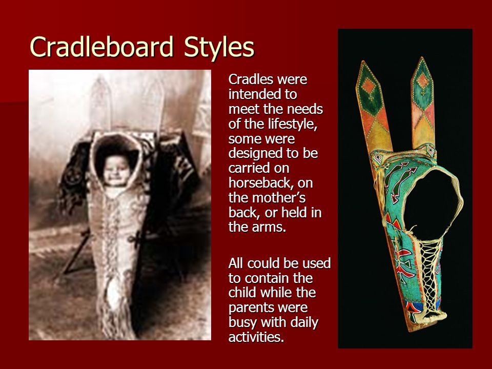 Cradleboard Styles Cradles were intended to meet the needs of the lifestyle, some were designed to be carried on horseback, on the mother's back, or held in the arms.