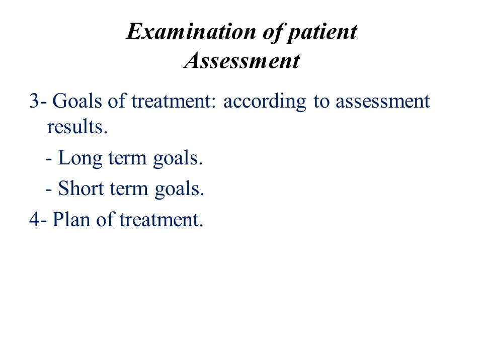 Examination of patient Assessment 3- Goals of treatment: according to assessment results. - Long term goals. - Short term goals. 4- Plan of treatment.