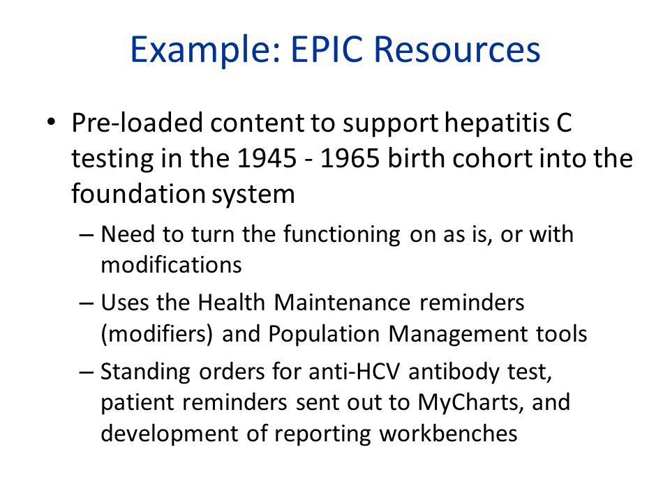Example: EPIC Resources Pre-loaded content to support hepatitis C testing in the 1945 - 1965 birth cohort into the foundation system – Need to turn the functioning on as is, or with modifications – Uses the Health Maintenance reminders (modifiers) and Population Management tools – Standing orders for anti-HCV antibody test, patient reminders sent out to MyCharts, and development of reporting workbenches