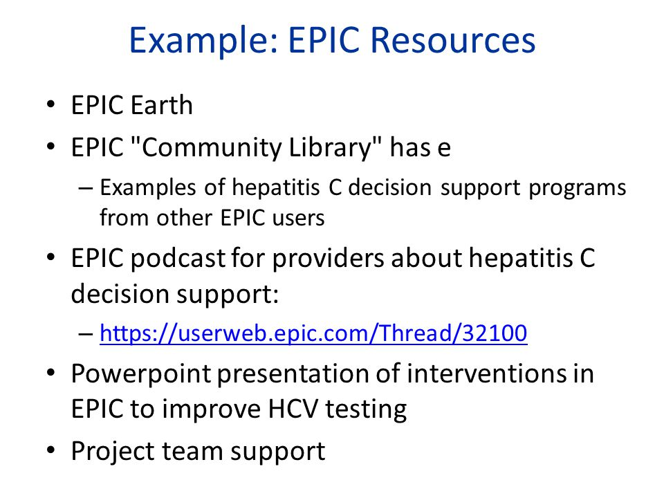 Example: EPIC Resources EPIC Earth EPIC Community Library has e – Examples of hepatitis C decision support programs from other EPIC users EPIC podcast for providers about hepatitis C decision support: – https://userweb.epic.com/Thread/32100 https://userweb.epic.com/Thread/32100 Powerpoint presentation of interventions in EPIC to improve HCV testing Project team support