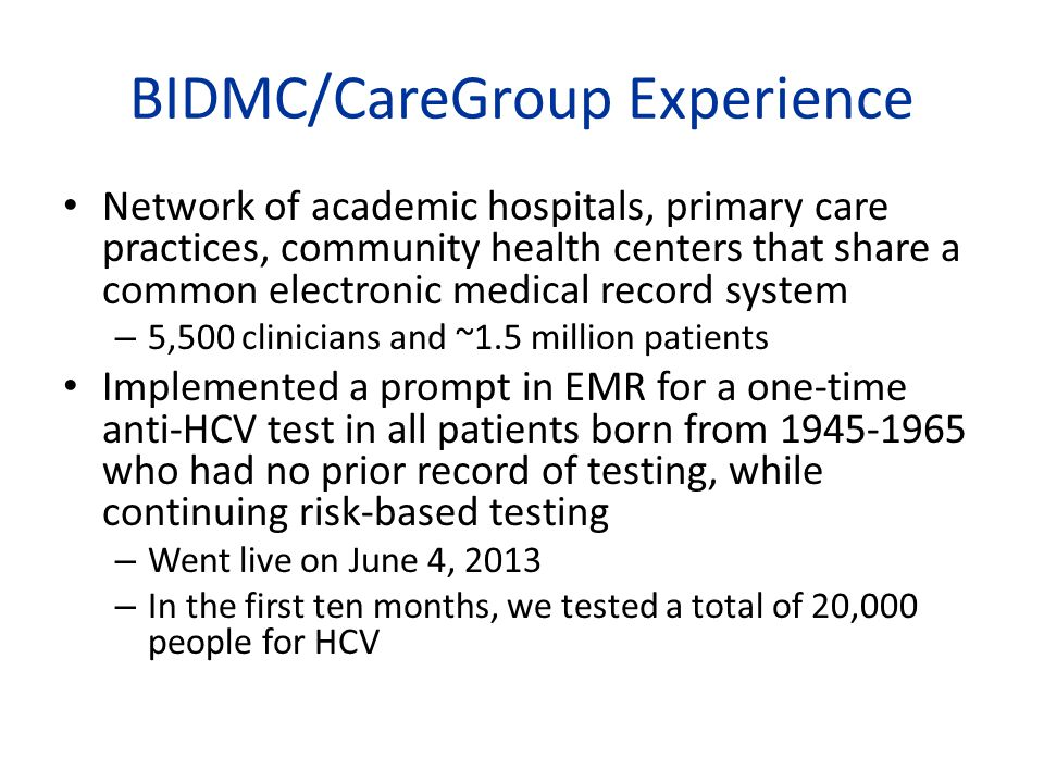 BIDMC/CareGroup Experience Network of academic hospitals, primary care practices, community health centers that share a common electronic medical record system – 5,500 clinicians and ~1.5 million patients Implemented a prompt in EMR for a one-time anti-HCV test in all patients born from 1945-1965 who had no prior record of testing, while continuing risk-based testing – Went live on June 4, 2013 – In the first ten months, we tested a total of 20,000 people for HCV