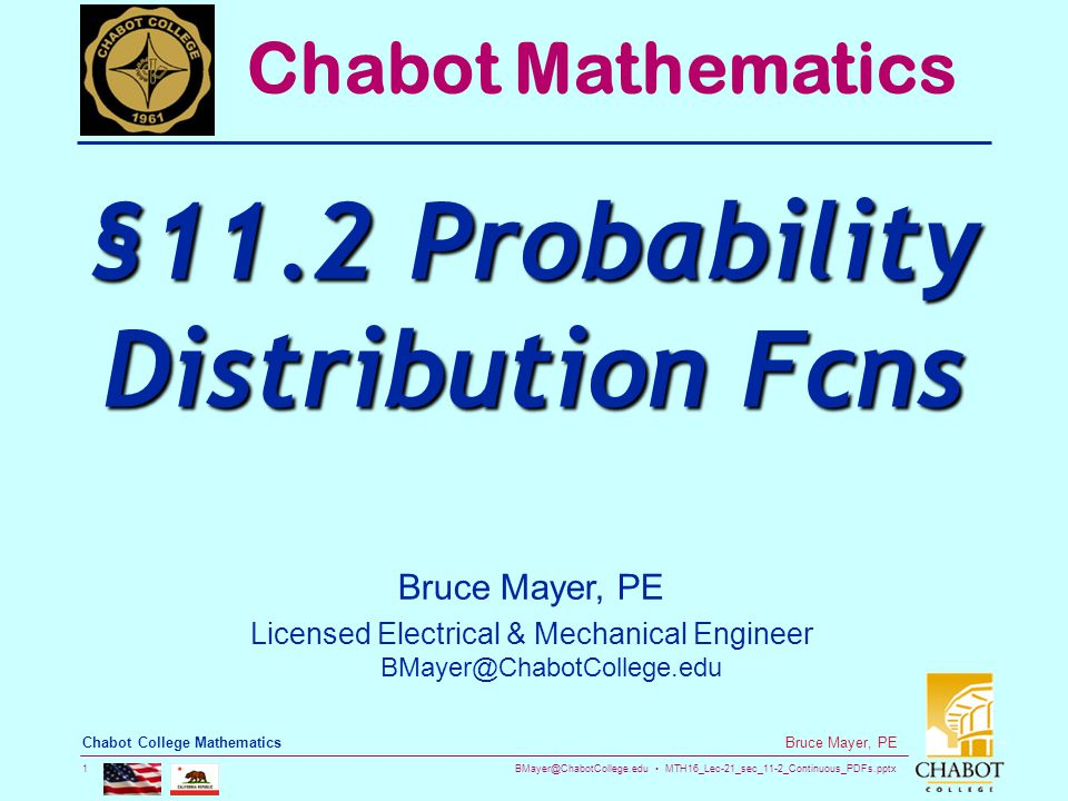 BMayer@ChabotCollege.edu MTH16_Lec-21_sec_11-2_Continuous_PDFs.pptx 1 Bruce Mayer, PE Chabot College Mathematics Bruce Mayer, PE Licensed Electrical & Mechanical Engineer BMayer@ChabotCollege.edu Chabot Mathematics §11.2 Probability Distribution Fcns