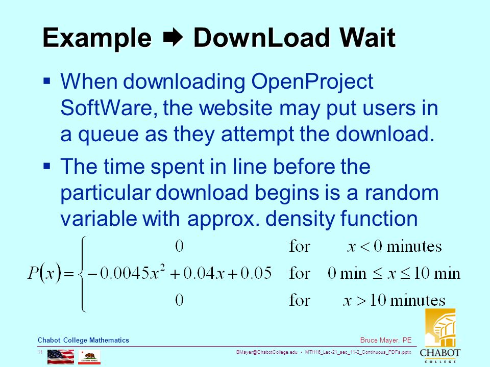 BMayer@ChabotCollege.edu MTH16_Lec-21_sec_11-2_Continuous_PDFs.pptx 11 Bruce Mayer, PE Chabot College Mathematics Example  DownLoad Wait  When downloading OpenProject SoftWare, the website may put users in a queue as they attempt the download.
