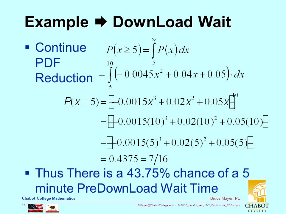 BMayer@ChabotCollege.edu MTH16_Lec-21_sec_11-2_Continuous_PDFs.pptx 13 Bruce Mayer, PE Chabot College Mathematics Example  DownLoad Wait  Continue PDF Reduction  Thus There is a 43.75% chance of a 5 minute PreDownLoad Wait Time