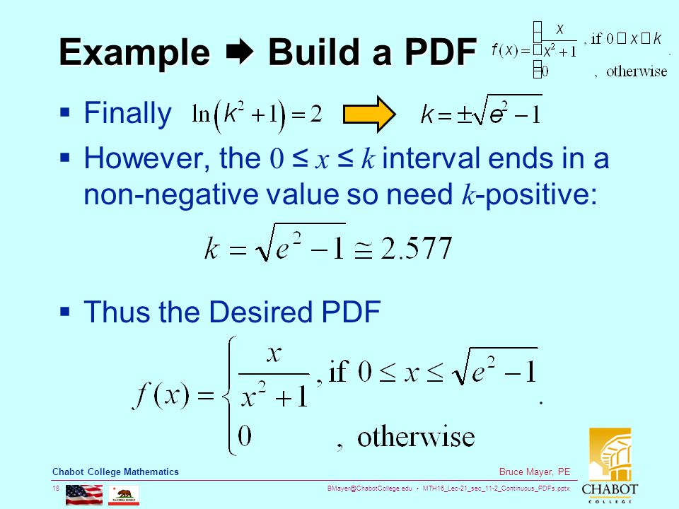 BMayer@ChabotCollege.edu MTH16_Lec-21_sec_11-2_Continuous_PDFs.pptx 18 Bruce Mayer, PE Chabot College Mathematics Example  Build a PDF  Finally  However, the 0 ≤ x ≤ k interval ends in a non-negative value so need k -positive:  Thus the Desired PDF