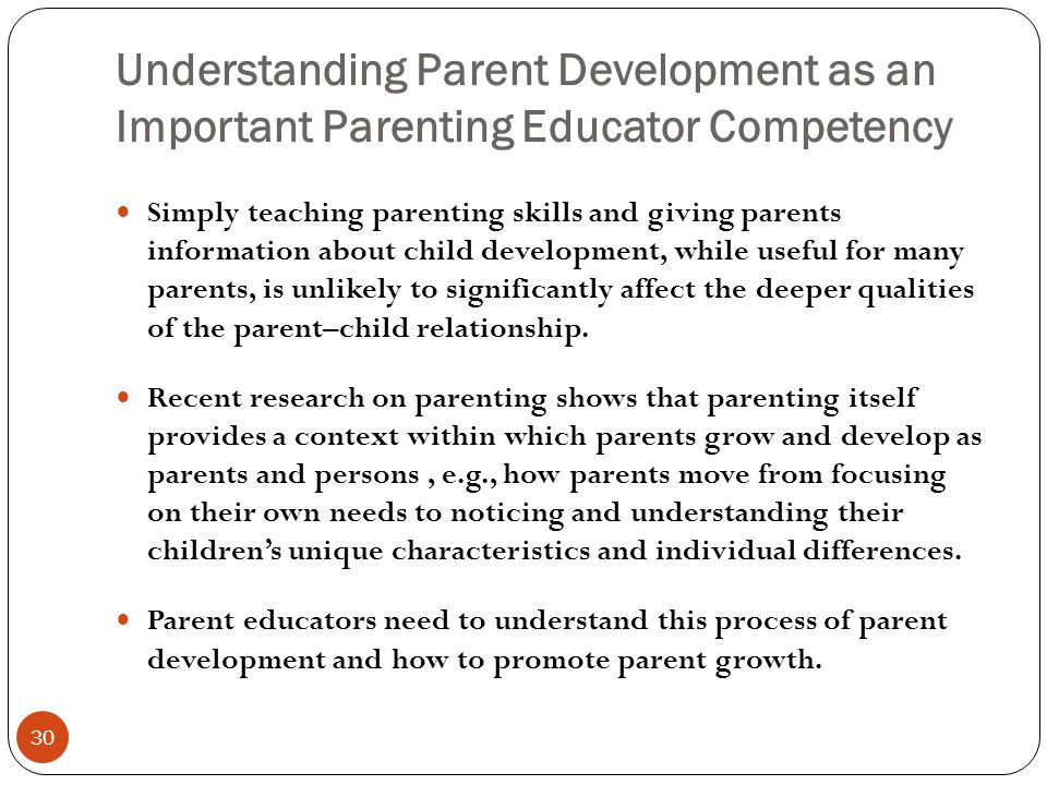 Understanding Parent Development as an Important Parenting Educator Competency 30 Simply teaching parenting skills and giving parents information about child development, while useful for many parents, is unlikely to significantly affect the deeper qualities of the parent–child relationship.