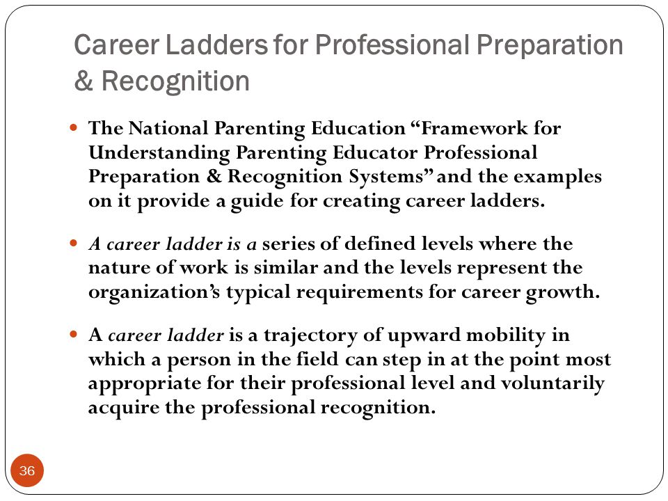 Career Ladders for Professional Preparation & Recognition 36 The National Parenting Education Framework for Understanding Parenting Educator Professional Preparation & Recognition Systems and the examples on it provide a guide for creating career ladders.