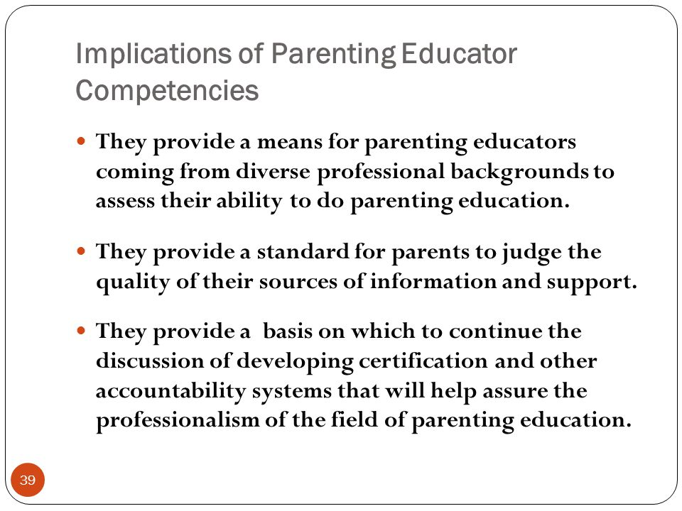 Implications of Parenting Educator Competencies 39 They provide a means for parenting educators coming from diverse professional backgrounds to assess their ability to do parenting education.