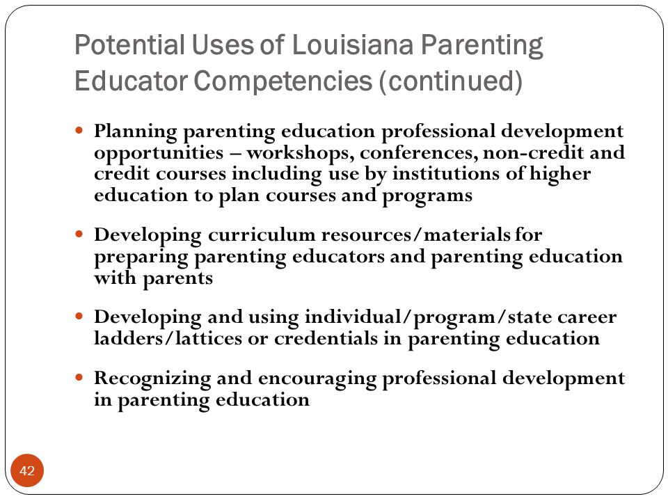 Potential Uses of Louisiana Parenting Educator Competencies (continued) 42 Planning parenting education professional development opportunities – workshops, conferences, non-credit and credit courses including use by institutions of higher education to plan courses and programs Developing curriculum resources/materials for preparing parenting educators and parenting education with parents Developing and using individual/program/state career ladders/lattices or credentials in parenting education Recognizing and encouraging professional development in parenting education