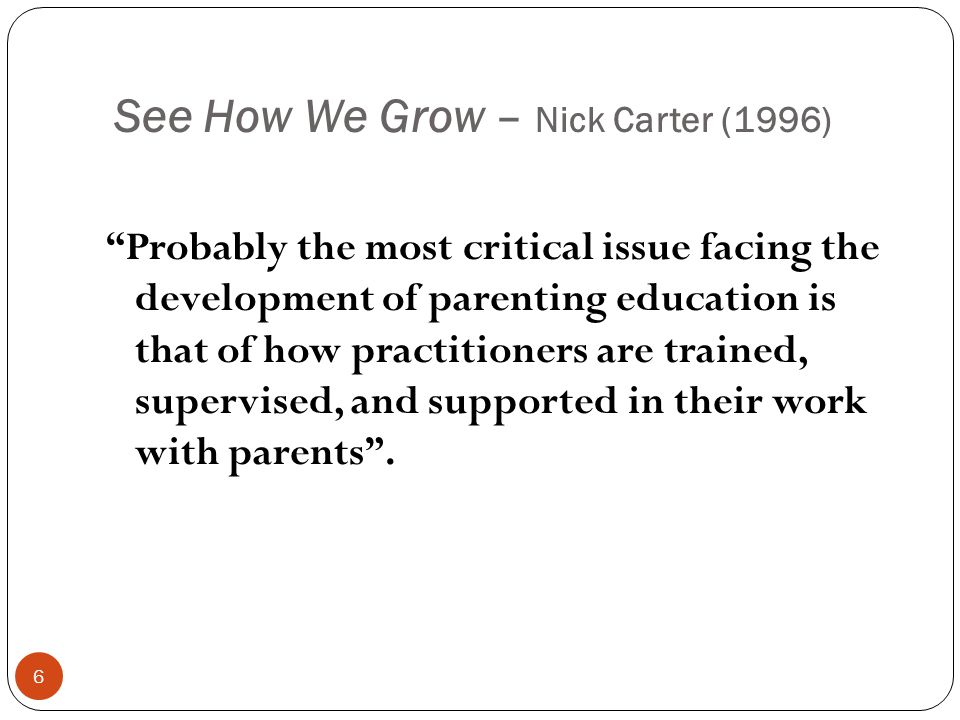 See How We Grow – Nick Carter (1996) Probably the most critical issue facing the development of parenting education is that of how practitioners are trained, supervised, and supported in their work with parents .