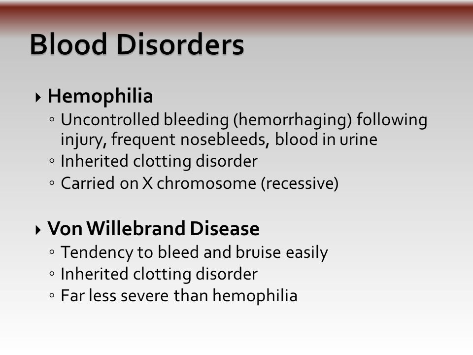  Hemophilia ◦ Uncontrolled bleeding (hemorrhaging) following injury, frequent nosebleeds, blood in urine ◦ Inherited clotting disorder ◦ Carried on X