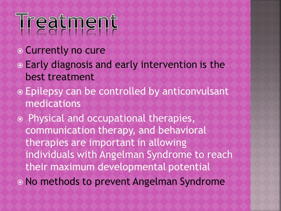  Currently no cure  Early diagnosis and early intervention is the best treatment  Epilepsy can be controlled by anticonvulsant medications  Physical and occupational therapies, communication therapy, and behavioral therapies are important in allowing individuals with Angelman Syndrome to reach their maximum developmental potential  No methods to prevent Angelman Syndrome