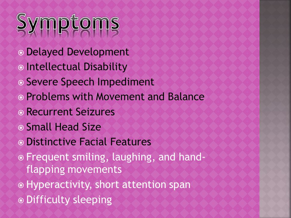  Delayed Development  Intellectual Disability  Severe Speech Impediment  Problems with Movement and Balance  Recurrent Seizures  Small Head Size  Distinctive Facial Features  Frequent smiling, laughing, and hand- flapping movements  Hyperactivity, short attention span  Difficulty sleeping