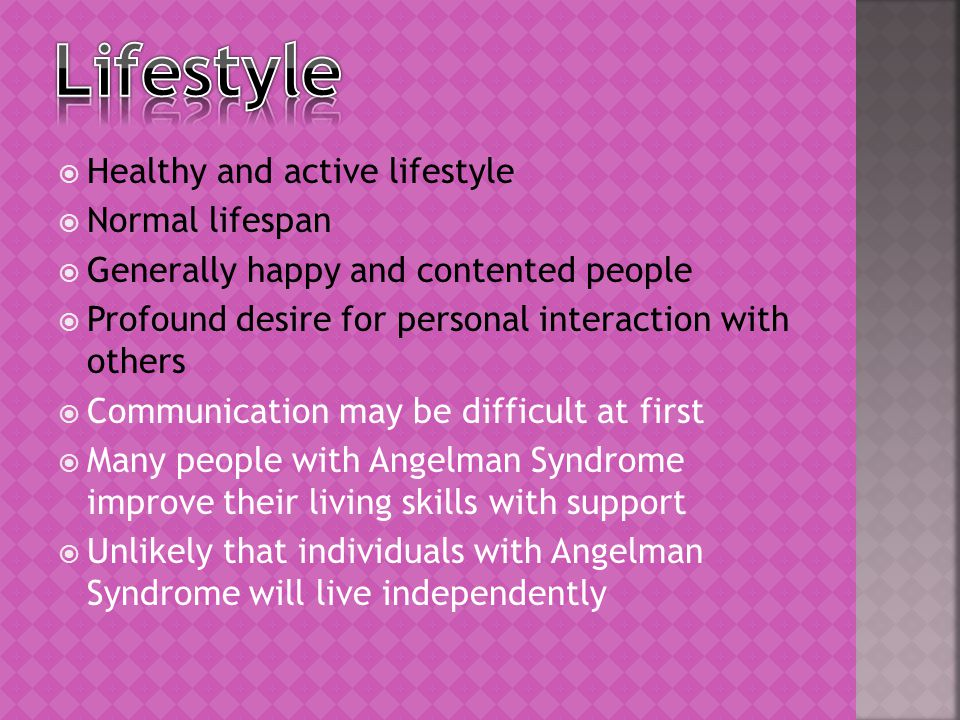  Healthy and active lifestyle  Normal lifespan  Generally happy and contented people  Profound desire for personal interaction with others  Communication may be difficult at first  Many people with Angelman Syndrome improve their living skills with support  Unlikely that individuals with Angelman Syndrome will live independently