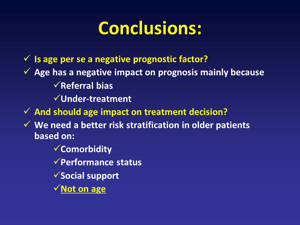 Conclusions: Is age per se a negative prognostic factor? Age has a negative impact on prognosis mainly because Referral bias Under-treatment And shoul