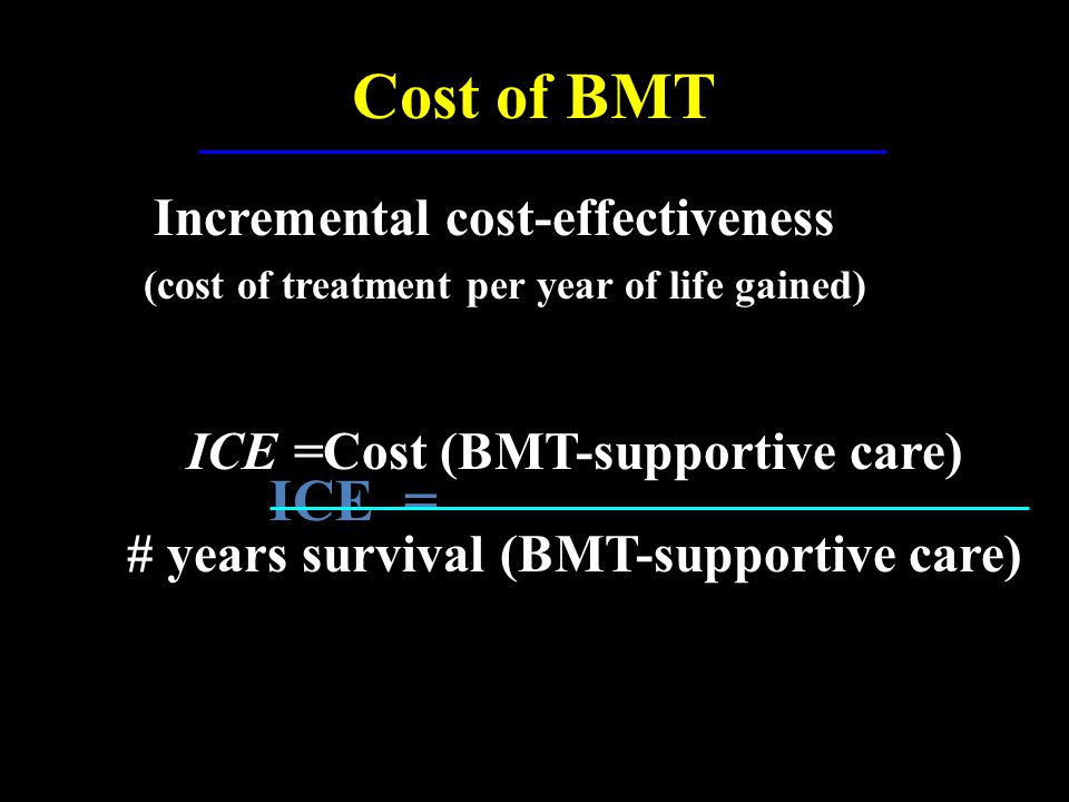 Cost of BMT ICE = Incremental cost-effectiveness Incremental cost-effectiveness (cost of treatment per year of life gained) (cost of treatment per yea