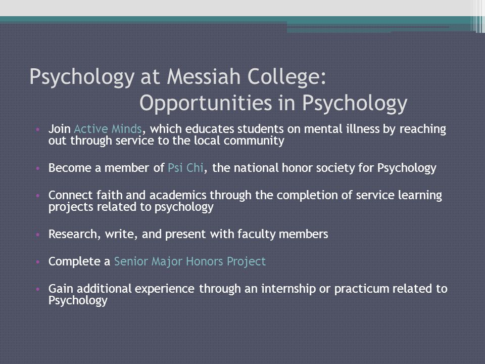 Psychology at Messiah College: Opportunities in Psychology Join Active Minds, which educates students on mental illness by reaching out through service to the local community Become a member of Psi Chi, the national honor society for Psychology Connect faith and academics through the completion of service learning projects related to psychology Research, write, and present with faculty members Complete a Senior Major Honors Project Gain additional experience through an internship or practicum related to Psychology