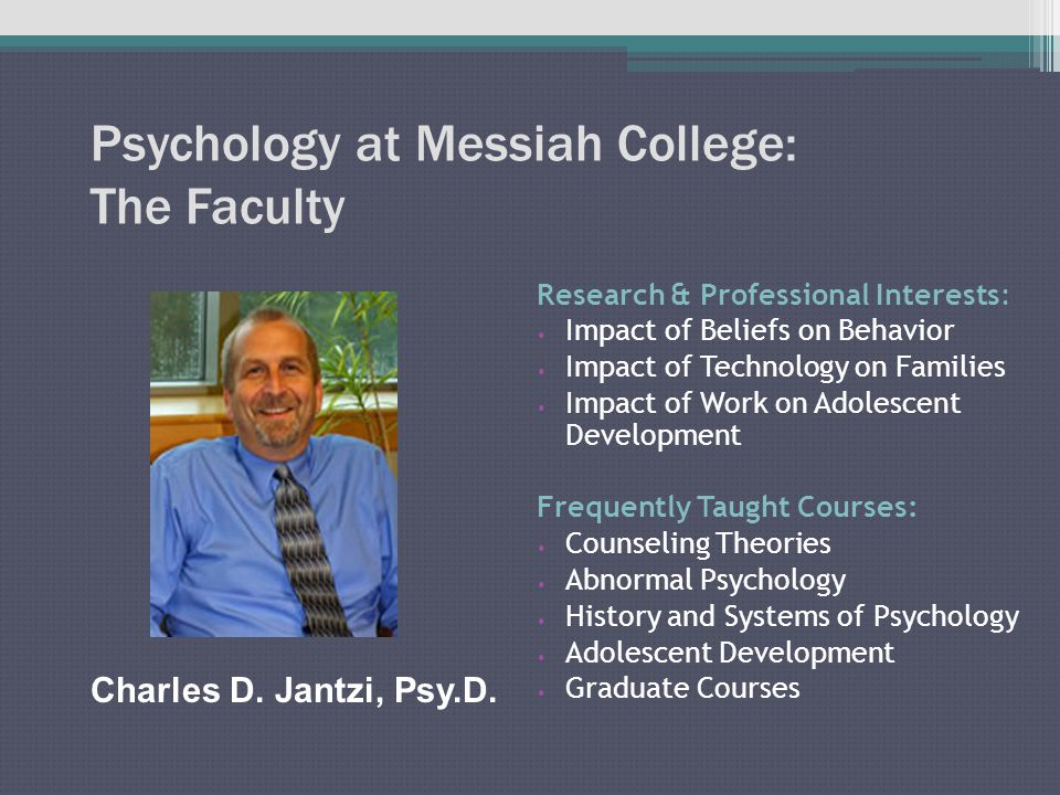 Psychology at Messiah College: The Faculty Research & Professional Interests: Impact of Beliefs on Behavior Impact of Technology on Families Impact of Work on Adolescent Development Frequently Taught Courses: Counseling Theories Abnormal Psychology History and Systems of Psychology Adolescent Development Graduate Courses Charles D.