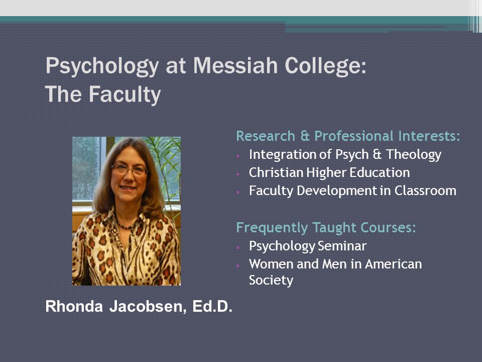 Psychology at Messiah College: The Faculty Research & Professional Interests:  Integration of Psych & Theology  Christian Higher Education  Faculty Development in Classroom Frequently Taught Courses:  Psychology Seminar  Women and Men in American Society Rhonda Jacobsen, Ed.D.