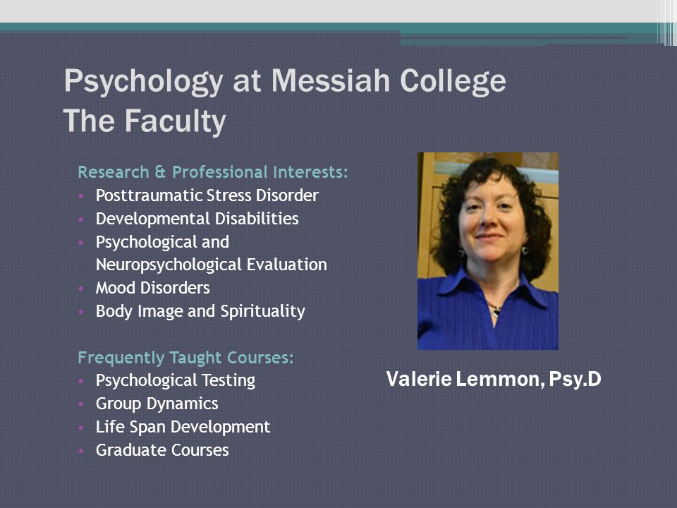 Psychology at Messiah College The Faculty Research & Professional Interests: Posttraumatic Stress Disorder Developmental Disabilities Psychological and Neuropsychological Evaluation Mood Disorders Body Image and Spirituality Frequently Taught Courses: Psychological Testing Group Dynamics Life Span Development Graduate Courses Valerie Lemmon, Psy.D