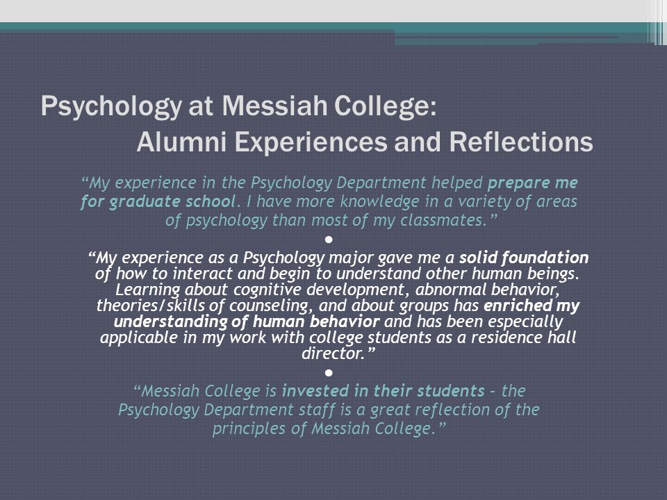 Psychology at Messiah College: Alumni Experiences and Reflections My experience in the Psychology Department helped prepare me for graduate school.