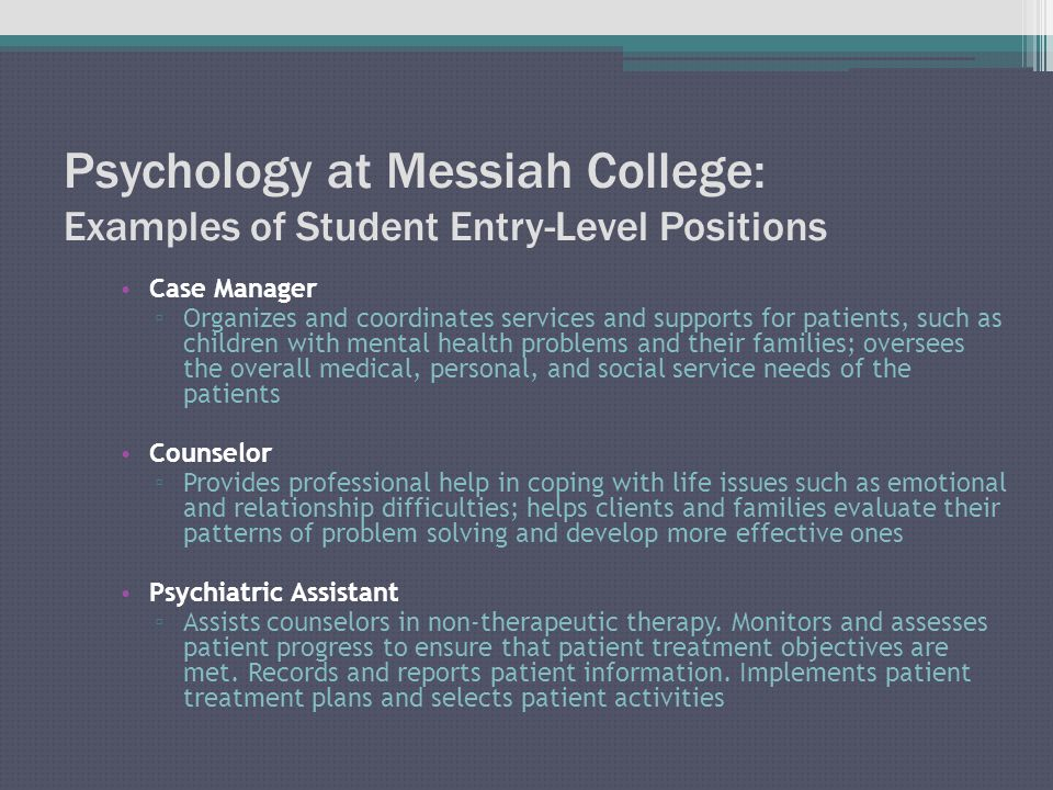 Psychology at Messiah College: Examples of Student Entry-Level Positions Case Manager ▫ Organizes and coordinates services and supports for patients, such as children with mental health problems and their families; oversees the overall medical, personal, and social service needs of the patients Counselor ▫ Provides professional help in coping with life issues such as emotional and relationship difficulties; helps clients and families evaluate their patterns of problem solving and develop more effective ones Psychiatric Assistant ▫ Assists counselors in non-therapeutic therapy.