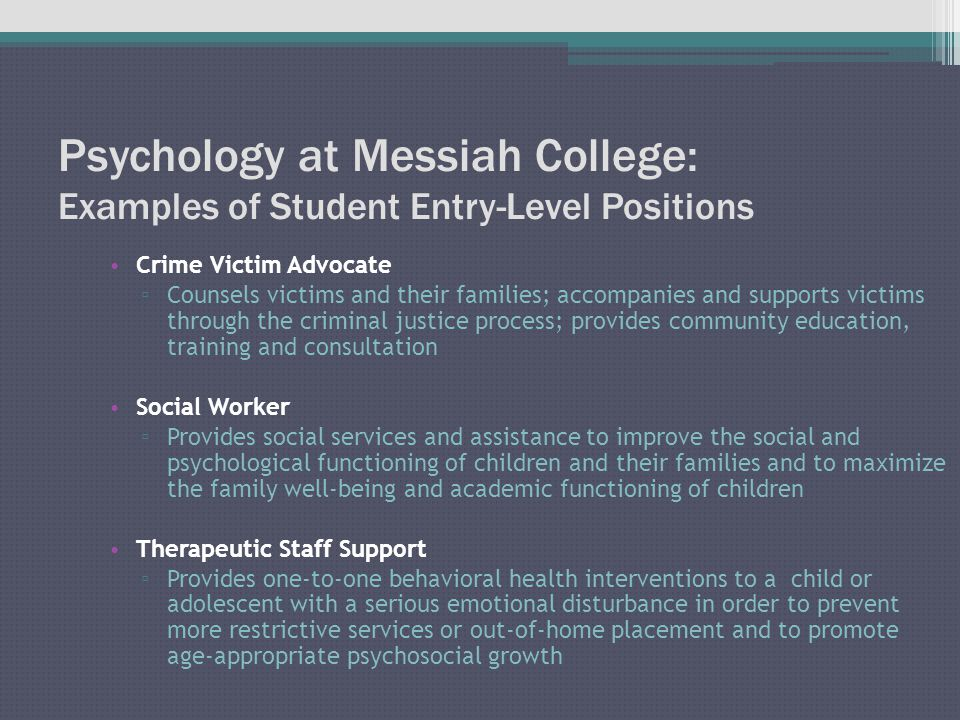 Psychology at Messiah College: Examples of Student Entry-Level Positions Crime Victim Advocate ▫ Counsels victims and their families; accompanies and supports victims through the criminal justice process; provides community education, training and consultation Social Worker ▫ Provides social services and assistance to improve the social and psychological functioning of children and their families and to maximize the family well-being and academic functioning of children Therapeutic Staff Support ▫ Provides one-to-one behavioral health interventions to a child or adolescent with a serious emotional disturbance in order to prevent more restrictive services or out-of-home placement and to promote age-appropriate psychosocial growth
