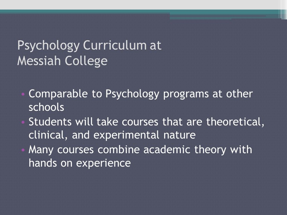 Psychology Curriculum at Messiah College Comparable to Psychology programs at other schools Students will take courses that are theoretical, clinical, and experimental nature Many courses combine academic theory with hands on experience