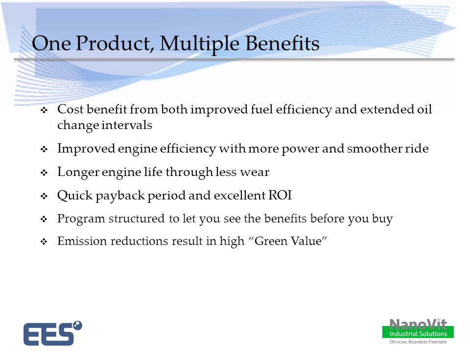 One Product, Multiple Benefits  Cost benefit from both improved fuel efficiency and extended oil change intervals  Improved engine efficiency with more power and smoother ride  Longer engine life through less wear  Quick payback period and excellent ROI  Program structured to let you see the benefits before you buy  Emission reductions result in high Green Value