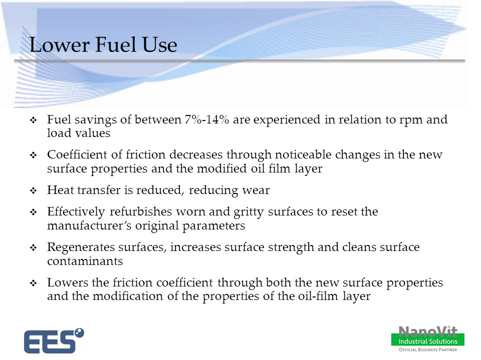 Lower Fuel Use  Fuel savings of between 7%-14% are experienced in relation to rpm and load values  Coefficient of friction decreases through noticeable changes in the new surface properties and the modified oil film layer  Heat transfer is reduced, reducing wear  Effectively refurbishes worn and gritty surfaces to reset the manufacturer's original parameters  Regenerates surfaces, increases surface strength and cleans surface contaminants  Lowers the friction coefficient through both the new surface properties and the modification of the properties of the oil-film layer