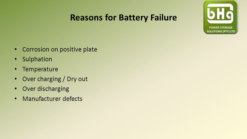 Reasons for Battery Failure Corrosion on positive plate Sulphation Temperature Over charging / Dry out Over discharging Manufacturer defects