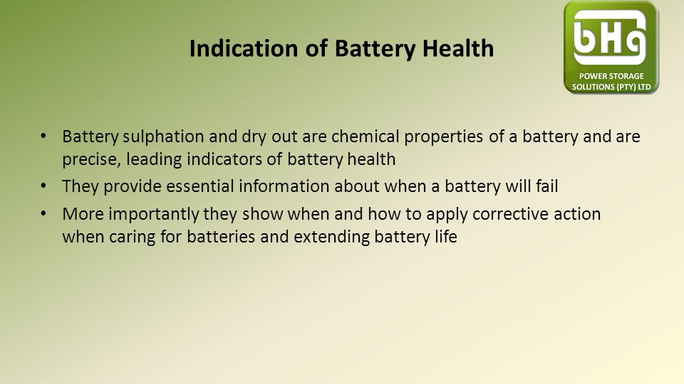 Indication of Battery Health Battery sulphation and dry out are chemical properties of a battery and are precise, leading indicators of battery health