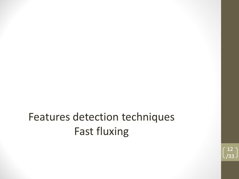 Features detection techniques Fast fluxing 12 /33
