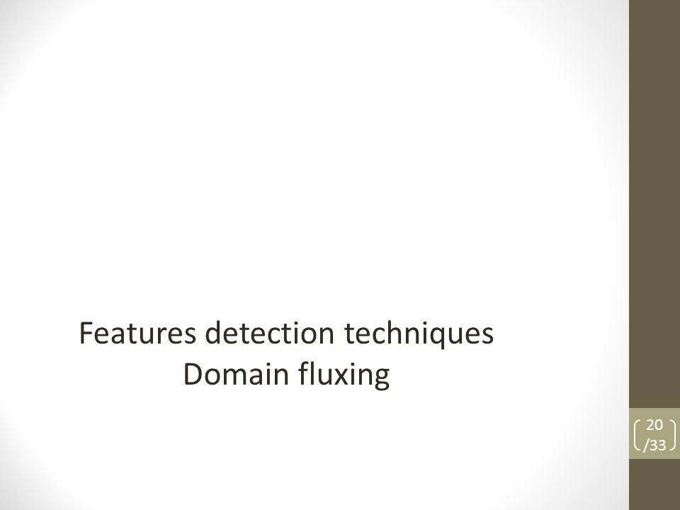 Features detection techniques Domain fluxing 20 /33