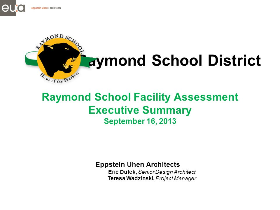 Raymond School District Raymond School Facility Assessment Executive Summary September 16, 2013 Eppstein Uhen Architects Eric Dufek, Senior Design Architect Teresa Wadzinski, Project Manager