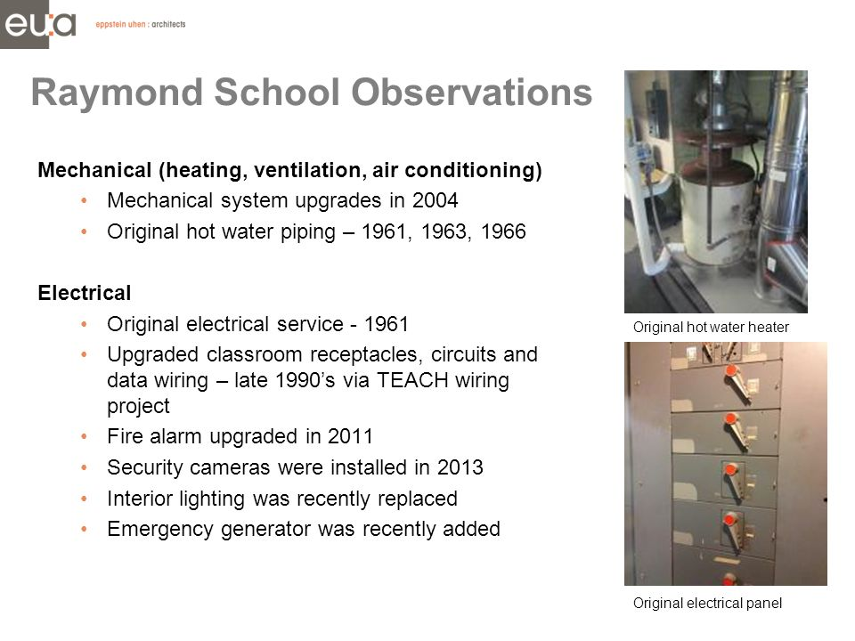 Mechanical (heating, ventilation, air conditioning) Mechanical system upgrades in 2004 Original hot water piping – 1961, 1963, 1966 Electrical Original electrical service - 1961 Upgraded classroom receptacles, circuits and data wiring – late 1990's via TEACH wiring project Fire alarm upgraded in 2011 Security cameras were installed in 2013 Interior lighting was recently replaced Emergency generator was recently added Raymond School Observations Original hot water heater Original electrical panel