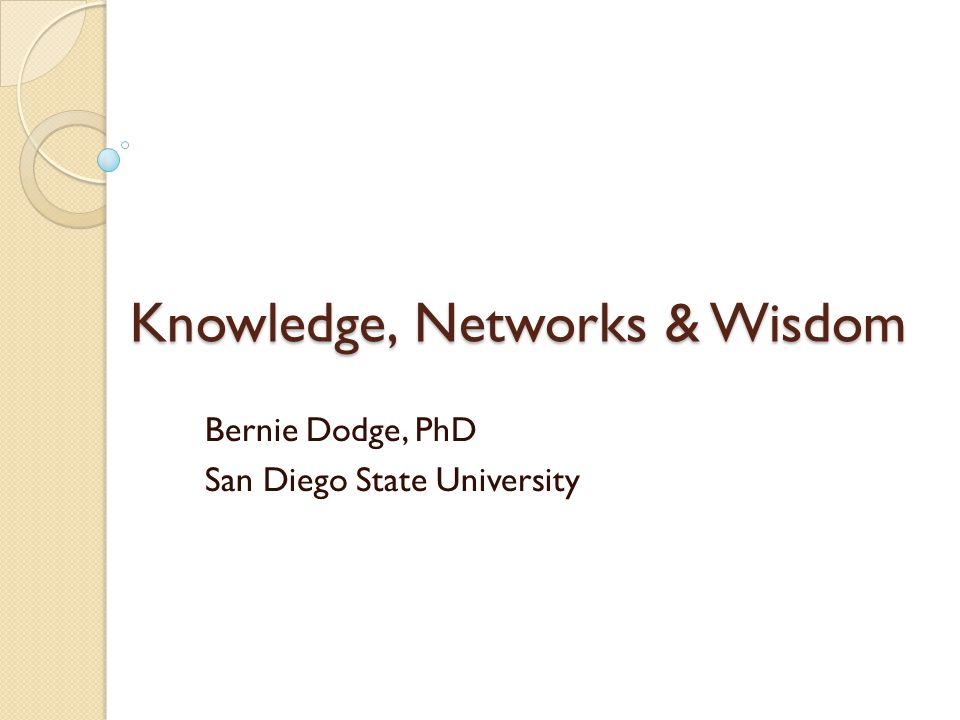 Knowledge, Networks & Wisdom Bernie Dodge, PhD San Diego State University