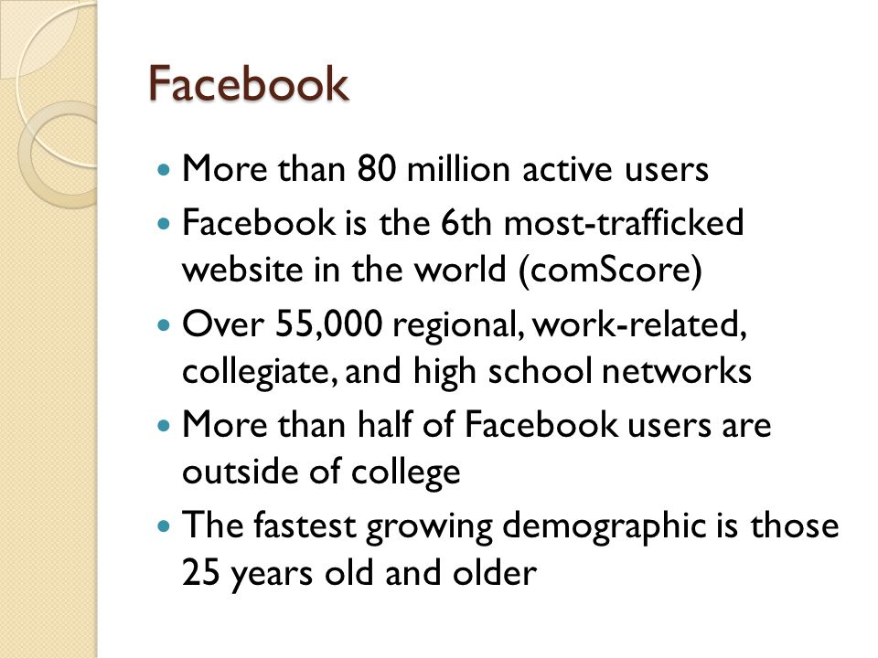 Facebook More than 80 million active users Facebook is the 6th most-trafficked website in the world (comScore) Over 55,000 regional, work-related, collegiate, and high school networks More than half of Facebook users are outside of college The fastest growing demographic is those 25 years old and older