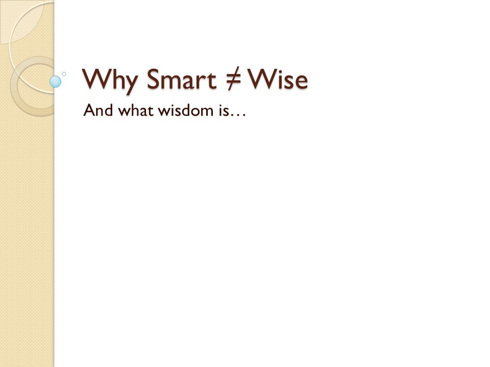Why Smart ≠ Wise And what wisdom is…