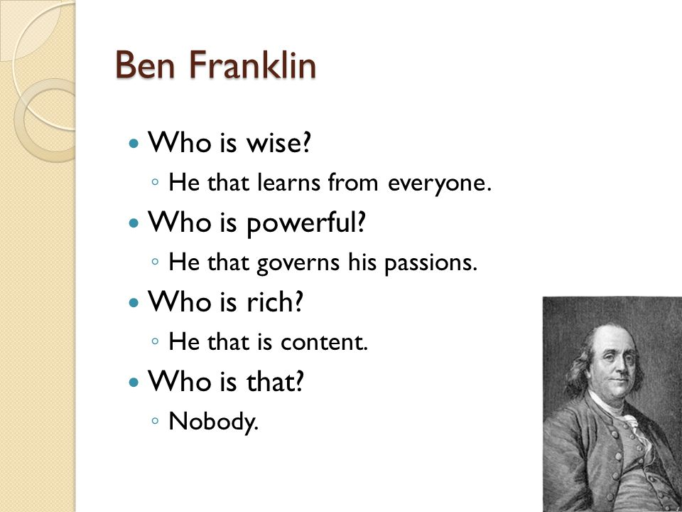Ben Franklin Who is wise. ◦ He that learns from everyone.